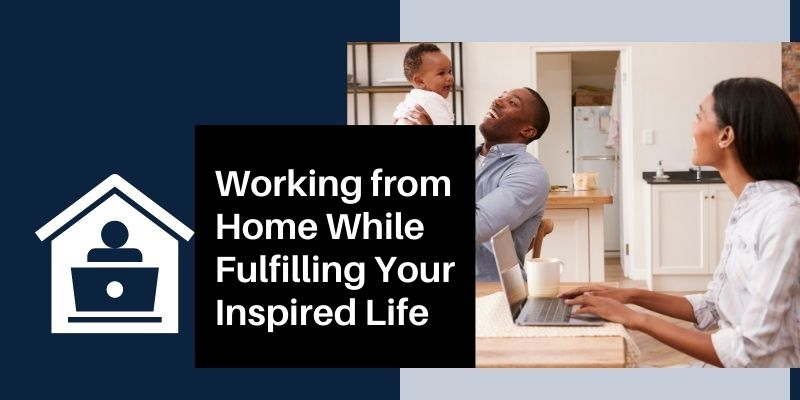 Working from Home While Fulfilling Your Inspired Life