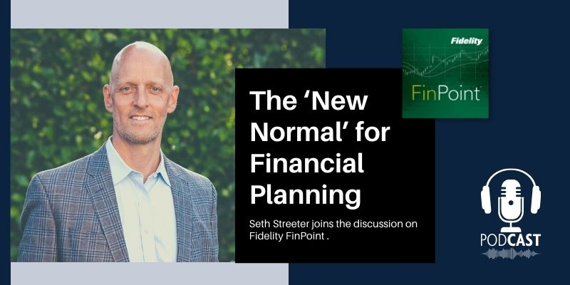 Seth Streeter Joins Fidelity FinPoint to Discuss the 'New Normal' for Financial Planning
