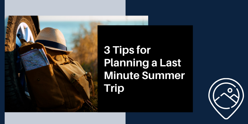 3 Tips for Planning a Last Minute Summer Trip
